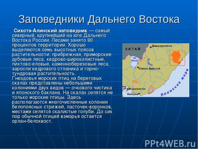 Заповедники Дальнего Востока Сихотэ-Алинский заповедник — самый северный, крупнейший на юге Дальнего Востока России. Лесами занято 90 процентов территории. Хорошо выделяются семь высотных поясов растительности: прибрежная, приморские дубовые леса, к…