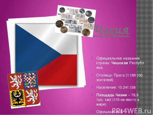 Чехия Официальное название страны:ЧешскаяРеспублика. Столица: Прага (1.188.100 жителей) Население: 10.241.138 ПлощадьЧехии– 78,9 тыс.км2 (115-ое место в мире) Официальный язык :чешский Официальнаявалюта: крона