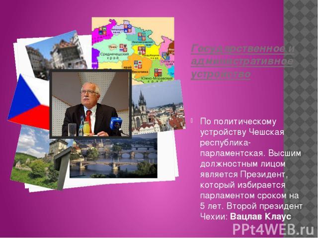 Государственное и административное устройство По политическому устройству Чешская республика- парламентская.Высшим должностным лицом является Президент, который избирается парламентом сроком на 5 лет. Второй президент Чехии: Вацлав Клаус