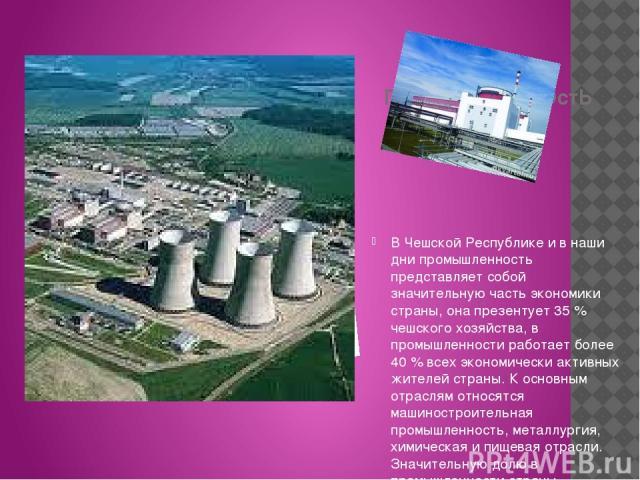 ПРомыШЛЕНнОстЬ В Чешской Республике и в наши дни промышленность представляет собой значительную часть экономики страны, она презентует 35 % чешского хозяйства, в промышленности работает более 40 % всех экономически активных жителей страны. К основны…