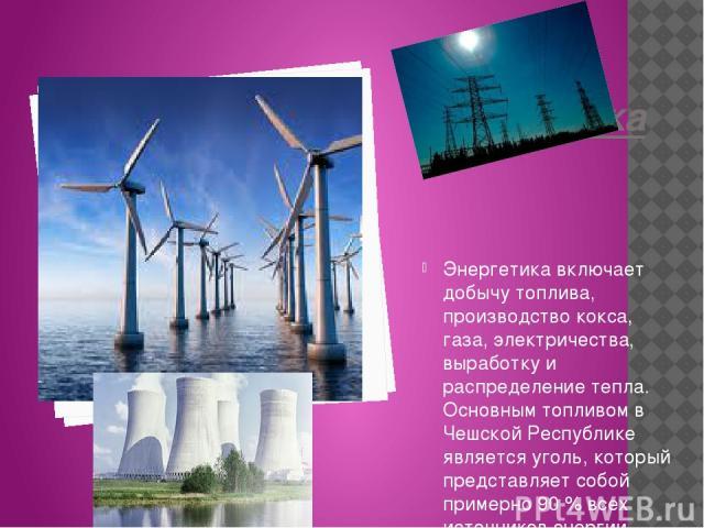 Энергетика Энергетика включает добычу топлива, производство кокса, газа, электричества, выработку и распределение тепла. Основным топливом в Чешской Республике является уголь, который представляет собой примерно 90 % всех источников энергии.