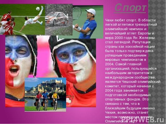 Спорт Чехи любят спорт. В области легкой атлетики трехкратный олимпийский чемпион и величайший атлет Европы и мира 2000 года Ян Железны стал легендой. Репутация страны как хоккейной нации была только подтверждена успешным проведением мировых чемпион…