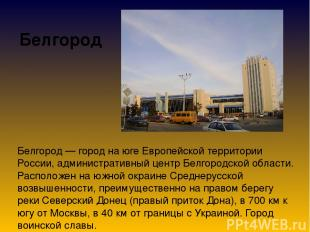 Белгород Белгород — город на юге Европейской территории России, административный