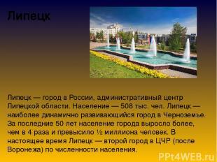 Липецк Липецк — город в России, административный центр Липецкой области. Населен