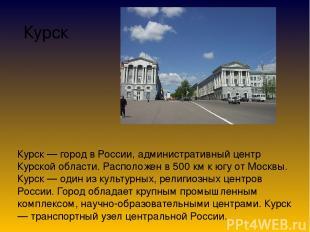 Курск Курск — город в России, административный центр Курской области. Расположен