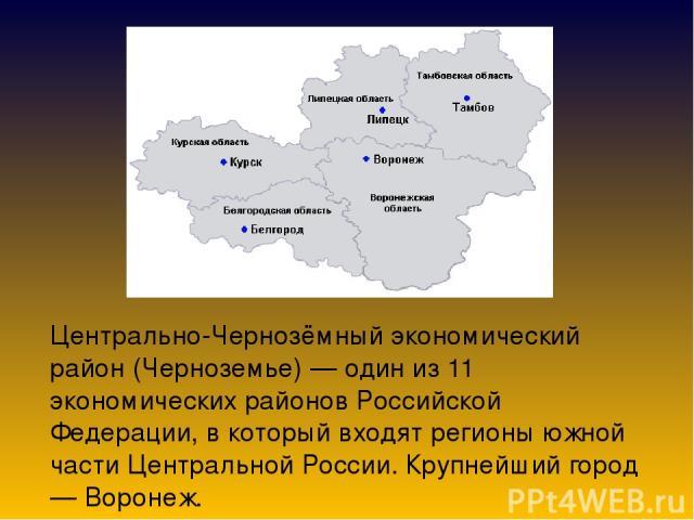 Центрально-Чернозёмный экономический район (Черноземье) — один из 11 экономических районов Российской Федерации, в который входят регионы южной части Центральной России. Крупнейший город — Воронеж.