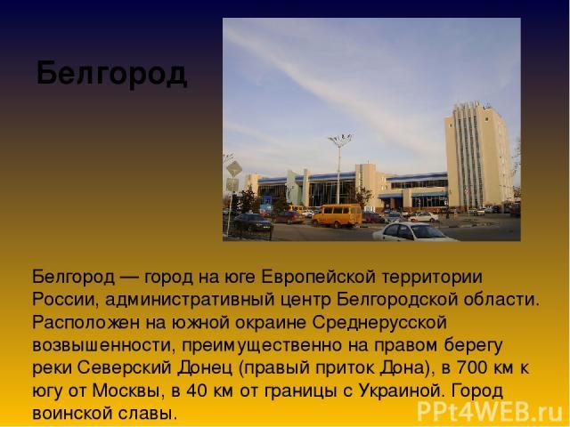 Белгород Белгород — город на юге Европейской территории России, административный центр Белгородской области. Расположен на южной окраине Среднерусской возвышенности, преимущественно на правом берегу реки Северский Донец (правый приток Дона), в 700 к…