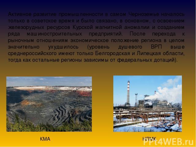 Активное развитие промышленности в самом Черноземье началось только в советское время и было связано, в основном, с освоением железорудных ресурсов Курской магнитной аномалии и созданием ряда машиностроительных предприятий. После перехода к рыночным…