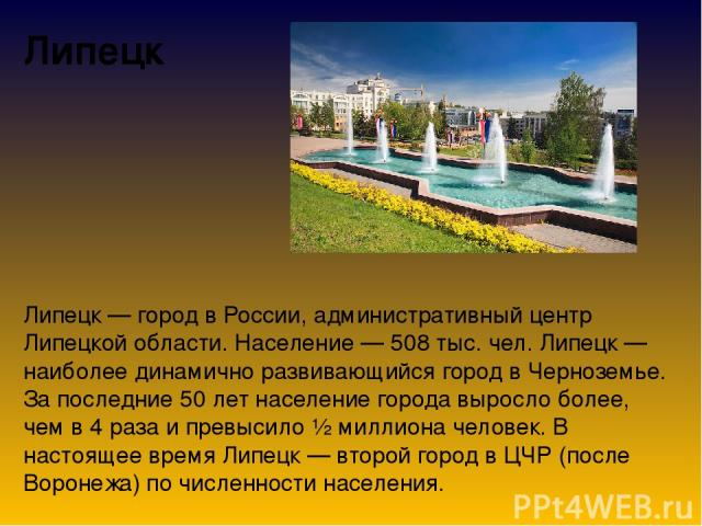 Липецк Липецк — город в России, административный центр Липецкой области. Население — 508 тыс. чел. Липецк — наиболее динамично развивающийся город в Черноземье. За последние 50 лет население города выросло более, чем в 4 раза и превысило ½ миллиона …