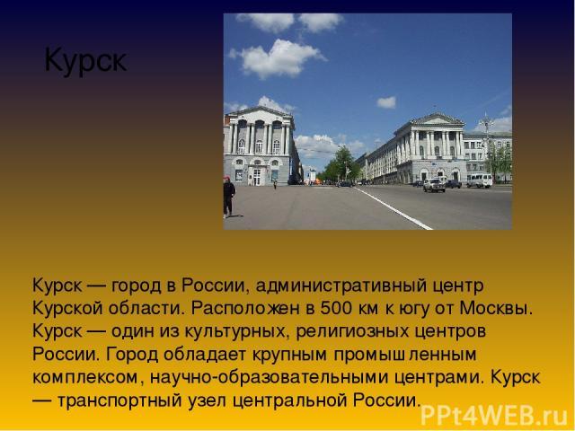 Курск Курск — город в России, административный центр Курской области. Расположен в 500 км к югу от Москвы. Курск — один из культурных, религиозных центров России. Город обладает крупным промышленным комплексом, научно-образовательными центрами. Курс…