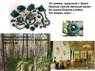 Тот камень чудесный с Урала Нежным светом зеленым манит. Из сказок Бажова узнали