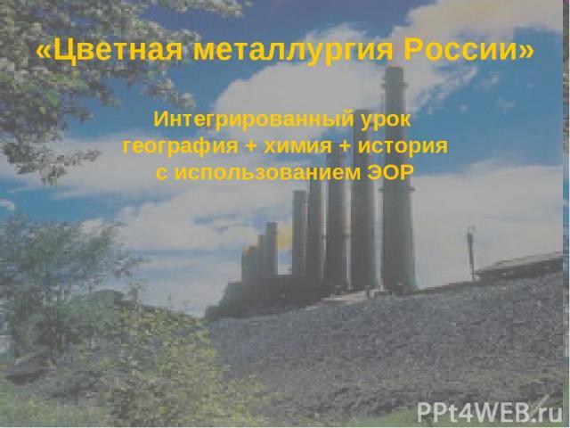 «Цветная металлургия России» Интегрированный урок география + химия + история с использованием ЭОР