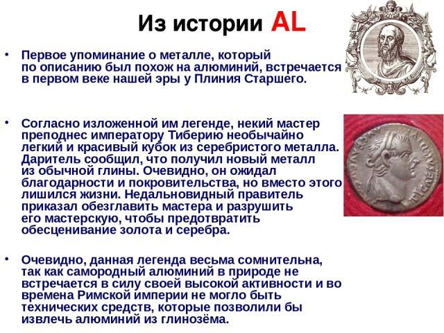 Из истории АL Первое упоминание ометалле, который поописанию былпохож наалюминий, встречается впервом веке нашей эрыуПлиния Старшего. Согласно изложенной имлегенде, некий мастер преподнес императору Тиберию необычайно легкий икрасивый кубок…
