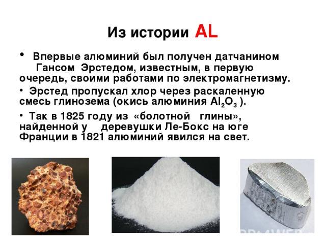 Из истории АL Впервые алюминий был получен датчанином Гансом Эрстедом, известным, в первую очередь, своими работами по электромагнетизму. Эрстед пропускал хлор через раскаленную смесь глинозема (окись алюминия Аl2О3 ). Так в 1825 году из «болотной г…