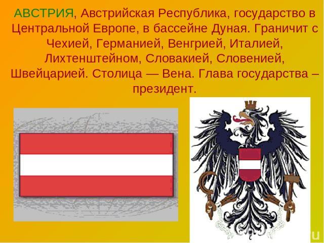 АВСТРИЯ, Австрийская Республика, государство в Центральной Европе, в бассейне Дуная. Граничит с Чехией, Германией, Венгрией, Италией, Лихтенштейном, Словакией, Словенией, Швейцарией. Столица — Вена. Глава государства – президент.