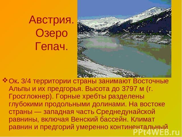 Австрия. Озеро Гепач. Ок. 3/4 территории страны занимают Восточные Альпы и их предгорья. Высота до 3797 м (г. Гросглокнер). Горные хребты разделены глубокими продольными долинами. На востоке страны — западная часть Среднедунайской равнины, включая В…