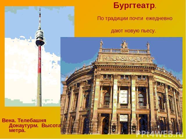 Бургтеатр. По традиции почти ежедневно дают новую пьесу. Вена. Телебашня Донаутурм. Высота 252 метра.