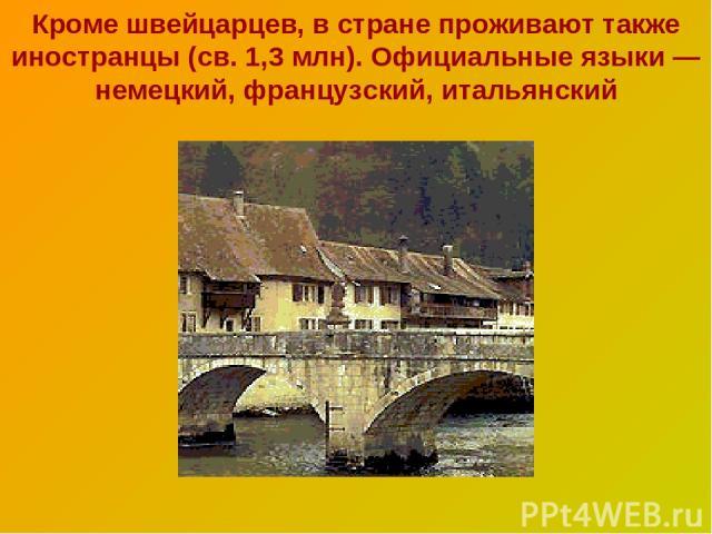 Кроме швейцарцев, в стране проживают также иностранцы (св. 1,3 млн). Официальные языки — немецкий, французский, итальянский
