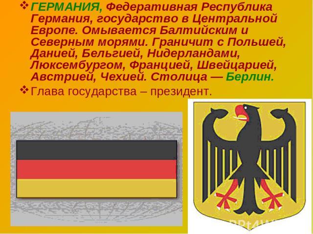 ГЕРМАНИЯ, Федеративная Республика Германия, государство в Центральной Европе. Омывается Балтийским и Северным морями. Граничит с Польшей, Данией, Бельгией, Нидерландами, Люксембургом, Францией, Швейцарией, Австрией, Чехией. Столица — Берлин. Глава г…
