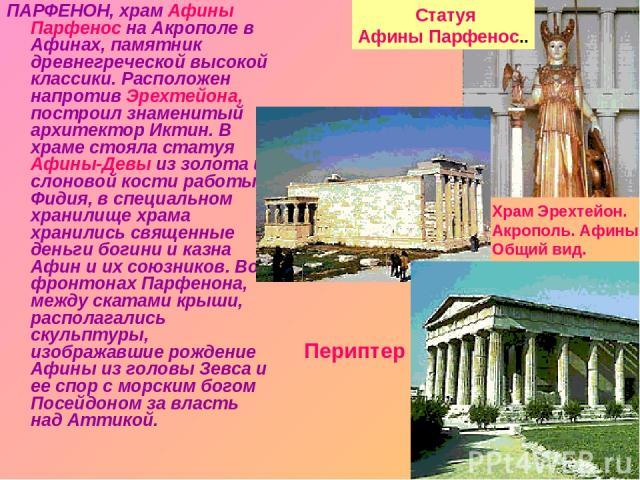 ПАРФЕНОН, храм Афины Парфенос на Акрополе в Афинах, памятник древнегреческой высокой классики. Расположен напротив Эрехтейона, построил знаменитый архитектор Иктин. В храме стояла статуя Афины-Девы из золота и слоновой кости работы Фидия, в специаль…