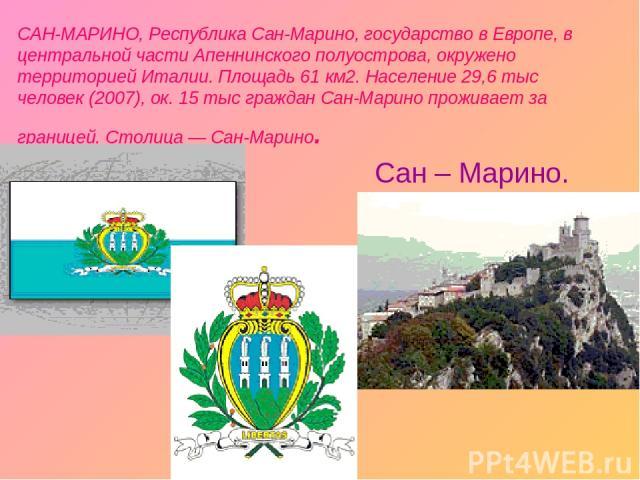 САН-МАРИНО, Республика Сан-Марино, государство в Европе, в центральной части Апеннинского полуострова, окружено территорией Италии. Площадь 61 км2. Население 29,6 тыс человек (2007), ок. 15 тыс граждан Сан-Марино проживает за границей. Столица — Сан…