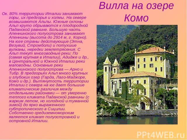 Вилла на озере Комо Ок. 80% территории Италии занимают горы, их предгорья и холмы. На cевере возвышаются Альпы. Южные склоны Альп круто обрываются к плодородной Паданской равнине. Большую часть Апеннинского полуострова занимают Апеннины (высота до 2…