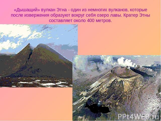 «Дышащий» вулкан Этна - один из немногих вулканов, которые после извержения образуют вокруг себя озеро лавы. Кратер Этны составляет около 400 метров.