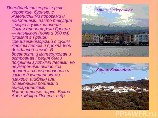 Преобладают горные реки, короткие, бурные, с живописными порогами и водопадами, часто текущие к морю в узких каньонах. Самая длинная река Греции — Альякмон (почти 300 км). Климат в Греции средиземноморский с сухим жарким летом и прохладной дождливой…