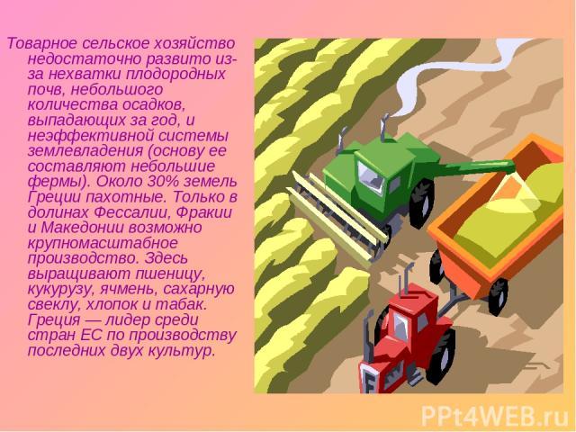 Товарное сельское хозяйство недостаточно развито из-за нехватки плодородных почв, небольшого количества осадков, выпадающих за год, и неэффективной системы землевладения (основу ее составляют небольшие фермы). Около 30% земель Греции пахотные. Тольк…