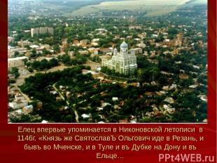 Елец впервые упоминается в Никоновской летописи в 1146г. «Князь же СвятославЪ Ол