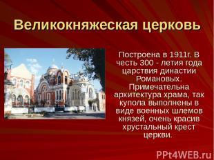 Великокняжеская церковь Построена в 1911г. В честь 300 - летия года царствия дин