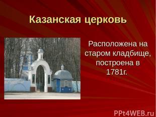 Казанская церковь Расположена на старом кладбище, построена в 1781г.