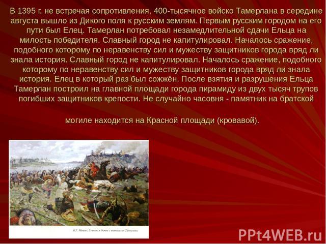 В 1395 г. не встречая сопротивления, 400-тысячное войско Тамерлана в середине августа вышло из Дикого поля к русским землям. Первым русским городом на его пути был Елец. Тамерлан потребовал незамедлительной сдачи Ельца на милость победителя. Славный…
