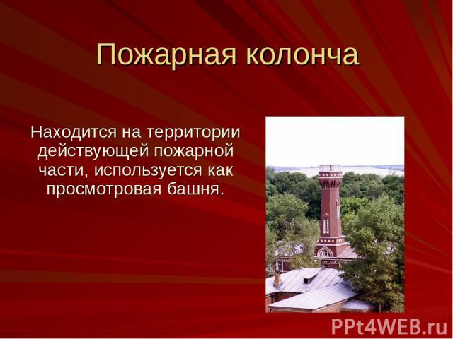 Пожарная колонча Находится на территории действующей пожарной части, используется как просмотровая башня.