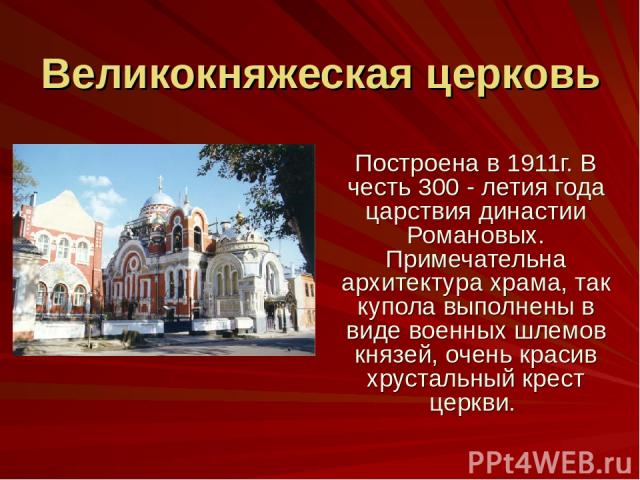 Великокняжеская церковь Построена в 1911г. В честь 300 - летия года царствия династии Романовых. Примечательна архитектура храма, так купола выполнены в виде военных шлемов князей, очень красив хрустальный крест церкви.