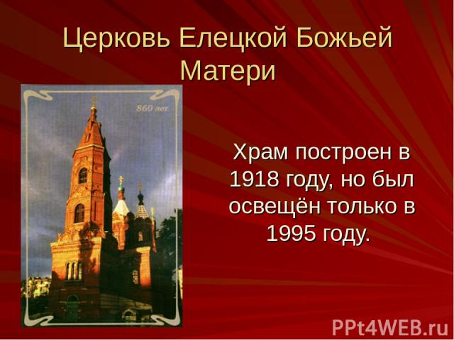 Церковь Елецкой Божьей Матери Храм построен в 1918 году, но был освещён только в 1995 году.