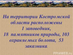 На территории Костромской области расположены 1 заповедник, 18 памятников природ