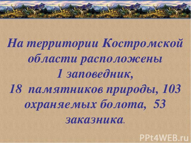 На территории Костромской области расположены 1 заповедник, 18 памятников природы, 103 охраняемых болота, 53 заказника.