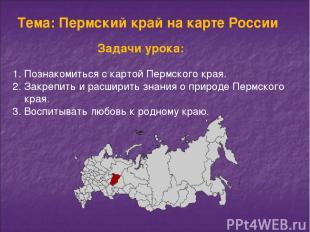Тема: Пермский край на карте России Познакомиться с картой Пермского края. Закре