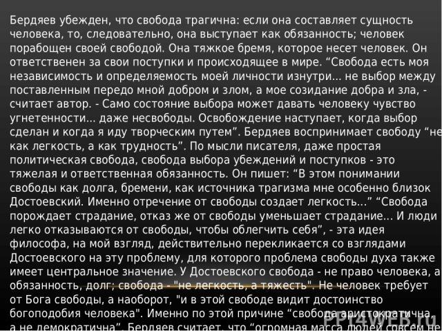 Бердяев убежден, что свобода трагична: если она составляет сущность человека, то, следовательно, она выступает как обязанность; человек порабощен своей свободой. Она тяжкое бремя, которое несет человек. Он ответственен за свои поступки и происходяще…