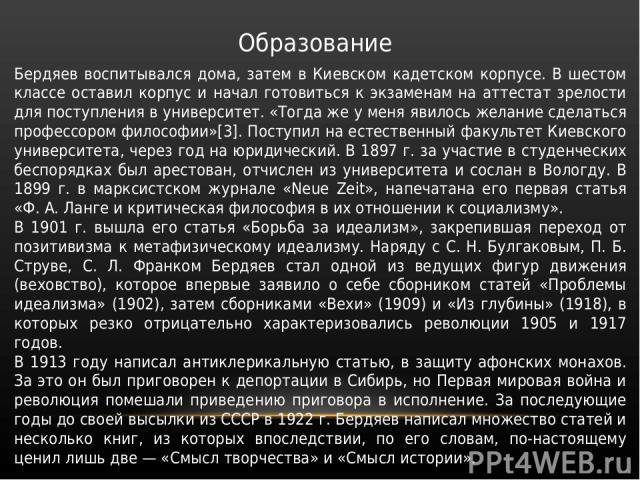 Образование Бердяев воспитывался дома, затем в Киевском кадетском корпусе. В шестом классе оставил корпус и начал готовиться к экзаменам на аттестат зрелости для поступления в университет. «Тогда же у меня явилось желание сделаться профессором филос…