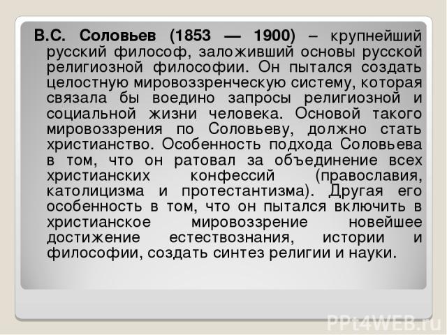 В.С. Соловьев (1853 — 1900) – крупнейший русский философ, заложивший основы русской религиозной философии. Он пытался создать целостную мировоззренческую систему, которая связала бы воедино запросы религиозной и социальной жизни человека. Основой та…
