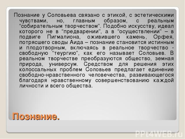 """Познание. Познание у Соловьева связано с этикой, с эстетическими чувствами, но, главным образом, с реальным """"собирательным творчеством"""". Подобно искусству, идеал которого не в """"предварении"""", а в """"осуществлении"""" – в подвиге Пигмалиона, оживившего кам…"""