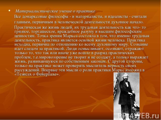 Материалистическое учение о практике Все домарксовые философы - и материалисты, и идеалисты - считали главным, первичным в человеческой деятельности духовное начало. Практическая же жизнь людей, их трудовая деятельность как что- то грязное, торгашес…