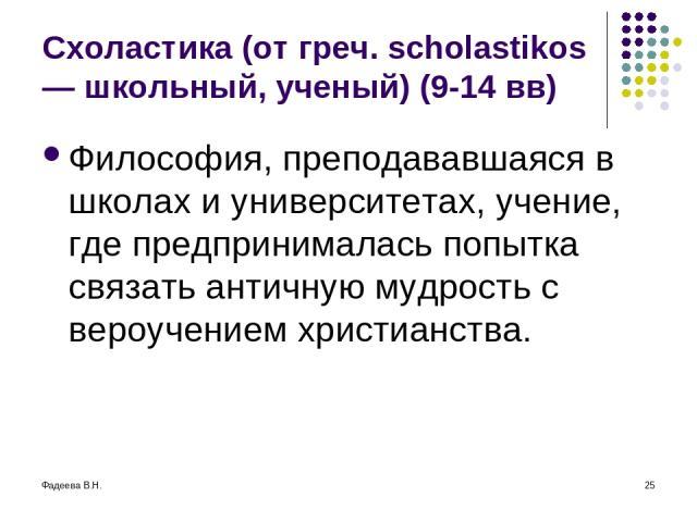 Фадеева В.Н. * Схоластика (от греч. scholastikos — школьный, ученый) (9-14 вв) Философия, преподававшаяся в школах и университетах, учение, где предпринималась попытка связать античную мудрость с вероучением христианства.