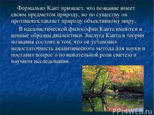 Формально Кант признает, что познание имеет своим предметом природу, но по сущес