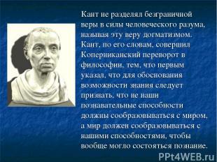Кант не разделял безграничной веры в силы человеческого разума, называя эту веру