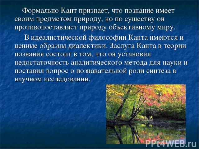 Формально Кант признает, что познание имеет своим предметом природу, но по существу он противопоставляет природу объективному миру. В идеалистической философии Канта имеются и ценные образцы диалектики. Заслуга Канта в теории познания состоит в том,…
