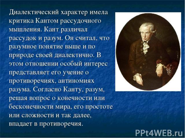 Диалектический характер имела критика Кантом рассудочного мышления. Кант различал рассудок и разум. Он считал, что разумное понятие выше и по природе своей диалектично. В этом отношении особый интерес представляет его учение о противоречиях, антином…