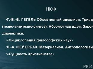 НКФ Г.-В.-Ф. ГЕГЕЛЬ Объективный идеализм. Триада (тезис-антитезис-синтез). Абсол